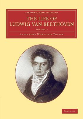The The Cambridge Library Collection - Music The Life of Ludwig van Beethoven: Volume 3 by Alexander Wheelock Thayer