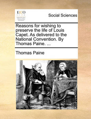 Reasons for Wishing to Preserve the Life of Louis Capet. as Delivered to the National Convention. by Thomas Paine. ... book