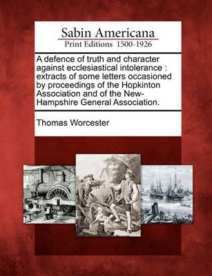 A Defence of Truth and Character Against Ecclesiastical Intolerance: Extracts of Some Letters Occasioned by Proceedings of the Hopkinton Association and of the New-Hampshire General Association. by Thomas Worcester