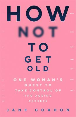 How Not To Get Old: One Woman's Quest to Take Control of the Ageing Process book