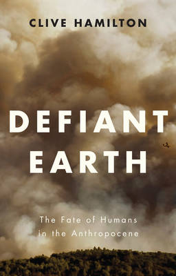 Defiant Earth: The Fate of Humans in the Anthropocene by Clive Hamilton