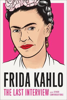 Frida Kahlo: The Last Interview by Frida Kahlo