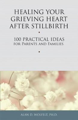 Healing Your Grieving Heart After Stillbirth by Alan D. Wolfelt