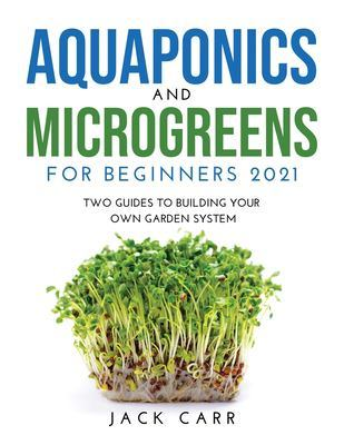 Aquaponics and Microgreens for Beginners 2021: Two Guides to Building Your Own Garden System by Jack Carr