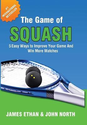 The Game of Squash: 5 Easy Ways to Improve Your Game and Win More Matches by John North
