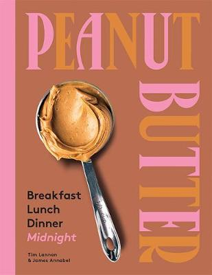 Peanut Butter: Breakfast, Lunch, Dinner, Midnight by Tim Lannan