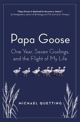 Papa Goose: One Year, Seven Goslings, and the Flight of My Life by Michael Quetting