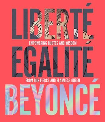 Liberte Egalite Beyonce: Empowering quotes and wisdom from our fierce and flawless queen by Kelly Williams