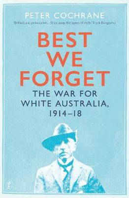 Best We Forget: The War for White Australia, 1914-18 by Peter Cochrane