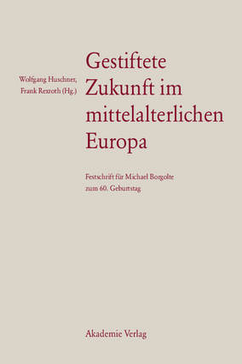 Gestiftete Zukunft Im Mittelalterlichen Europa: Festschrift F r Michael Borgolte Zum 60. Geburtstag by Frank Rexroth