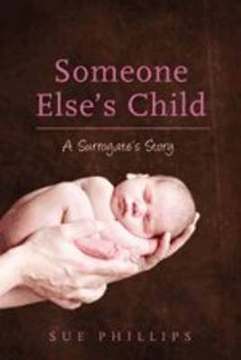 Someone Else's Child: A Surrogate's Story by Sue Phillips