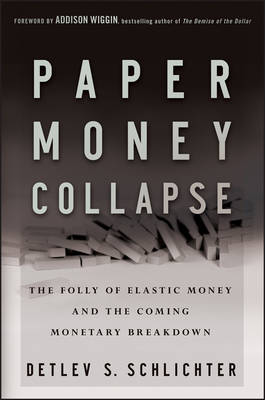 Paper Money Collapse: The Folly of Elastic Money and the Coming Monetary Breakdown by Detlev S. Schlichter