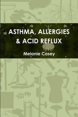 Asthma, Allergies & Acid Reflux by Melanie Casey