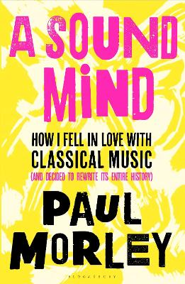 A Sound Mind: How I Fell in Love with Classical Music (and Decided to Rewrite its Entire History) by Paul Morley