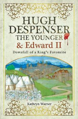 Hugh Despenser the Younger and Edward II: Downfall of a King's Favourite by Kathryn Warner