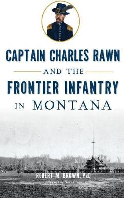 Captain Charles Rawn and the Frontier Infantry in Montana by Robert M Brown Phd