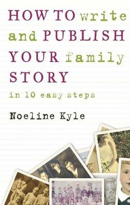 How to write and publish your family story in ten easy steps by Noeline Kyle