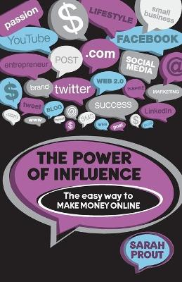 The Power of Influence: The Easy Way to Make Money Online by Sarah Prout