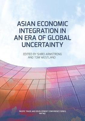 Asian Economic Integration in an Era of Global Uncertainty by Shiro Armstrong
