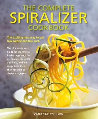 Complete Spiralizer Cookbook: The new way to low-calorie and low-carb eating: how-to techniques and 80 deliciously healthy recipes by Catherine Atkinson