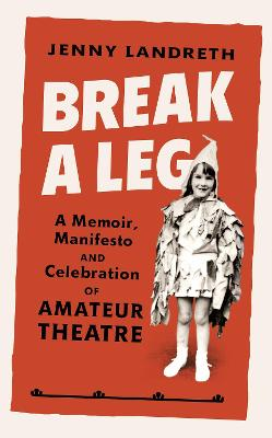 Break a Leg: A memoir, manifesto and celebration of amateur theatre by Jenny Landreth