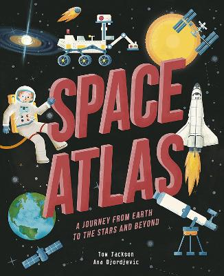Space Atlas: A journey from earth to the stars and beyond by Tom Jackson