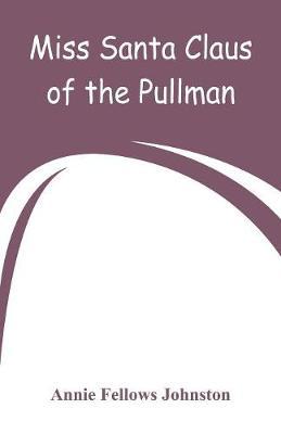 Miss Santa Claus of the Pullman by Annie Fellows Johnston
