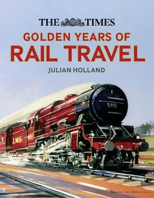 The Times Golden Years of Rail Travel by Julian Holland