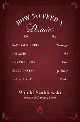 How To Feed A Dictator: Saddam Hussein, Idi Amin, Enver Hoxha, Fidel Castro, and Pol Pot Through the Eyes of Their Cooks by Witold Szablowski