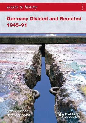 Access to History: Germany Divided and Reunited 1945-91 by Angela Leonard