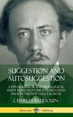 Suggestion and Autosuggestion: A Psychological and Pedagogical Study Based Upon the Investigations Made by the New Nancy School (Hardcover) by Charles Baudouin