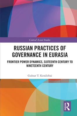 Russian Practices of Governance in Eurasia: Frontier Power Dynamics, Sixteenth Century to Nineteenth Century book