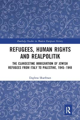 Refugees, Human Rights and Realpolitik: The Clandestine Immigration of Jewish Refugees from Italy to Palestine, 1945-1948 book