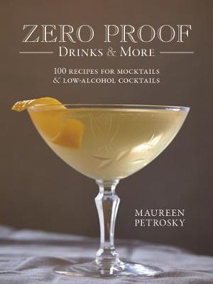 Zero Proof Drinks and More: 100 Recipes for Mocktails and Low-Alcohol Cocktails by Maureen Petrosky