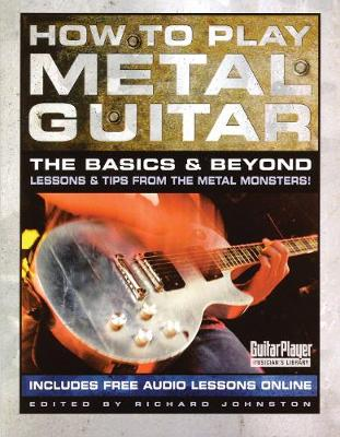 How to Play Metal Guitar: The Basics & Beyond: Lessons & Tips from the Metal Monsters! by Richard Johnston