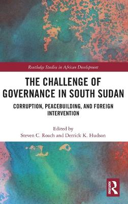 The Challenge of Governance in South Sudan: Corruption, Peacebuilding, and Foreign Intervention by Steven C. Roach