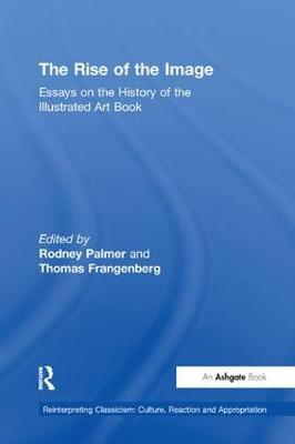 The The Rise of the Image: Essays on the History of the Illustrated Art Book by Rodney Palmer
