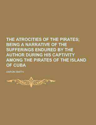 The Atrocities of the Pirates by Aaron Smith