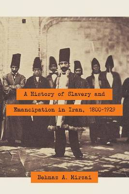 A History of Slavery and Emancipation in Iran, 1800-1929 by Behnaz A. Mirzai
