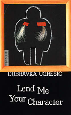 Lend Me Your Character by Dubravka Ugresic