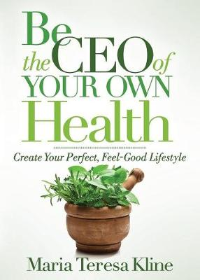 Be the CEO of Your Own Health: Create Your Perfect, Feel-Good Lifestyle by Maria Teresa Kline
