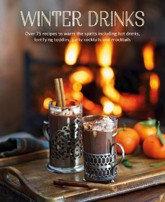 Winter Drinks: Over 75 Recipes to Warm the Spirits Including Hot Drinks, Fortifying Toddies, Party Cocktails and Mocktails book