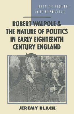 Robert Walpole and the Nature of Politics in Early Eighteenth Century England by Professor Jeremy Black