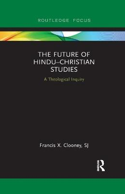 The Future of Hindu Christian Studies: A Theological Inquiry book