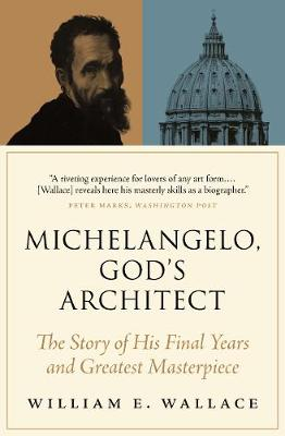 Michelangelo, God's Architect: The Story of His Final Years and Greatest Masterpiece by William E. Wallace