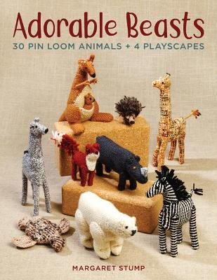 Adorable Beasts: 30 Pin Loom Animals + 4 Playscapes by Margaret Stump
