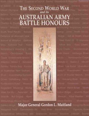 The Second World War & Its Australian Army Battle Honours by Major General Gordon L. Maitland