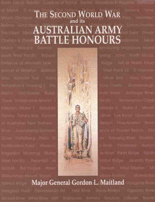 The Second World War & Its Australian Army Battle Honours by Major General Gordon L. Maitland