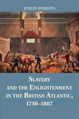 Slavery and the Enlightenment in the British Atlantic, 1750-1807 by Justin Roberts