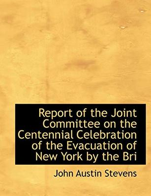 Report of the Joint Committee on the Centennial Celebration of the Evacuation of New York by the Bri by John Austin Stevens, Jr.